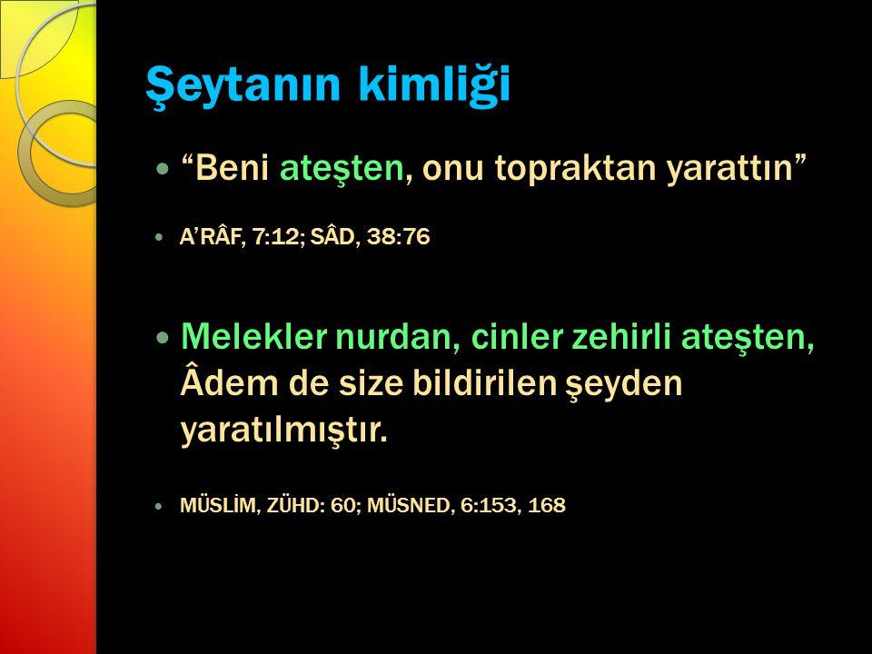 """Şeytanın kimliği """"Beni ateşten, onu topraktan yarattın"""" A'RÂF, 7:12; SÂD, 38:76 Melekler nurdan, cinler zehirli ateşten, Âdem de size bildirilen şeyde"""