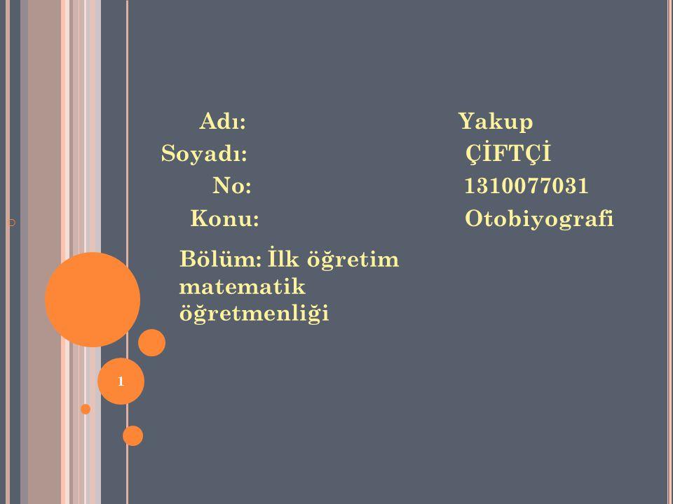 Adı: Yakup Soyadı: ÇİFTÇİ No: 1310077031 o Konu: Otobiyografi Bölüm: İlk öğretim matematik öğretmenliği 1