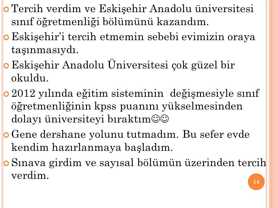 Tercih verdim ve Eskişehir Anadolu üniversitesi sınıf öğretmenliği bölümünü kazandım. Eskişehir'i tercih etmemin sebebi evimizin oraya taşınmasıydı. E