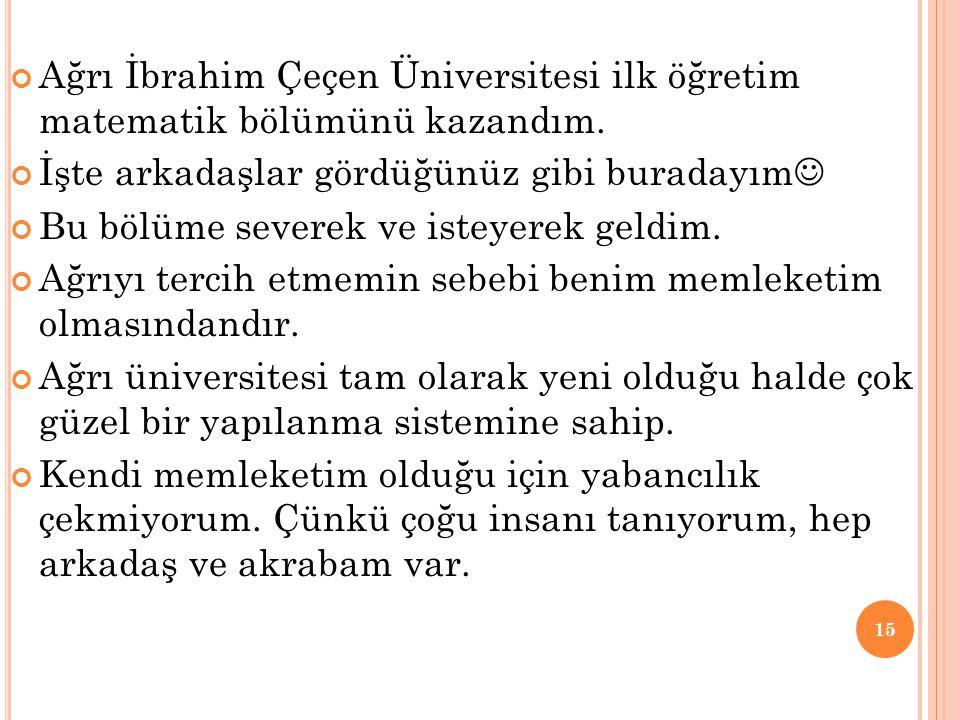 Ağrı İbrahim Çeçen Üniversitesi ilk öğretim matematik bölümünü kazandım. İşte arkadaşlar gördüğünüz gibi buradayım Bu bölüme severek ve isteyerek geld