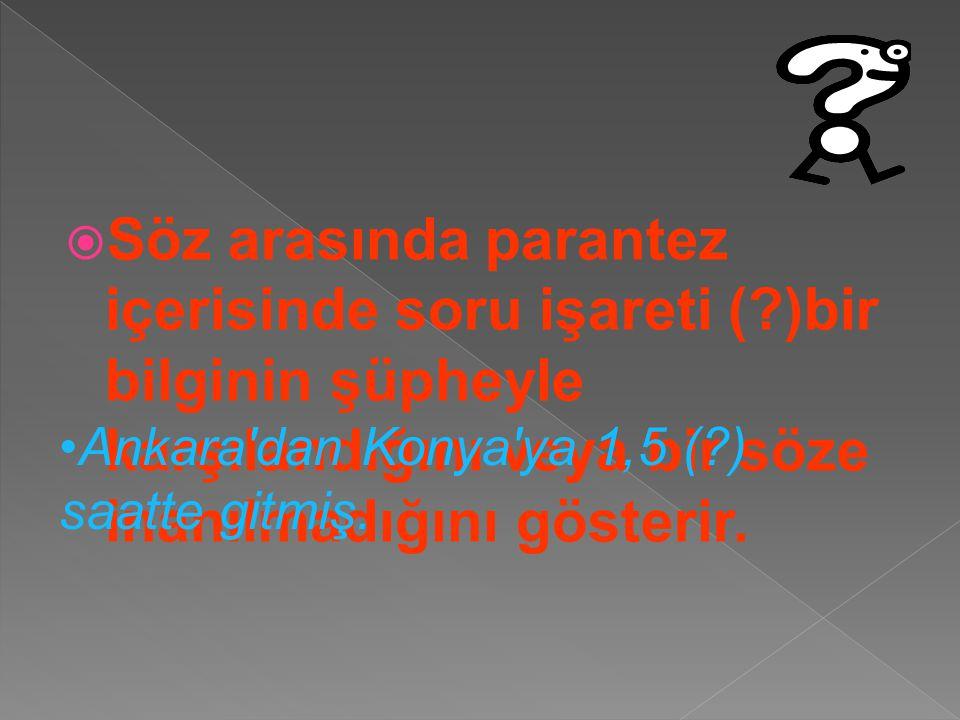 SSöz arasında parantez içerisinde soru işareti (?)bir bilginin şüpheyle karşılandığını veya bir söze inanılmadığını gösterir. Ankara'dan Konya'ya 1,