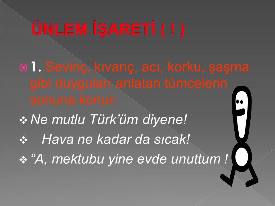 """ 1. Sevinç, kıvanç, acı, korku, şaşma gibi duyguları anlatan tümcelerin sonuna konur:  Ne mutlu Türk'üm diyene!  Hava ne kadar da sıcak!  """"A, mekt"""