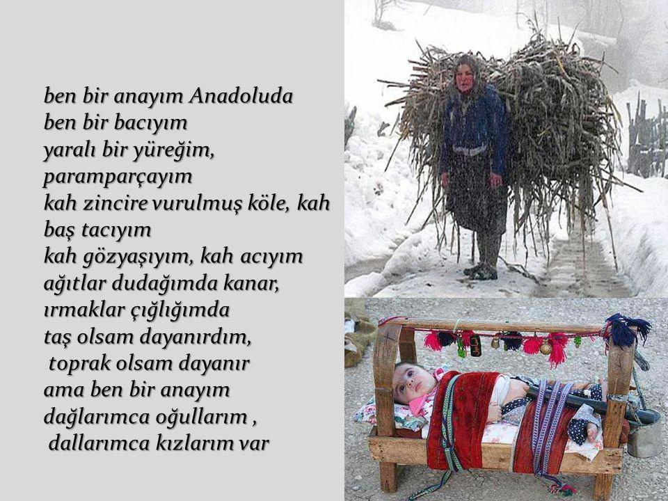 ben bir anayım Anadoluda umudum harman yeri, saçlarım süpürge yangınlı sevdaların yurdu yüreğim bereket memelerimde savrulur göğsümde beslenir Türkiye