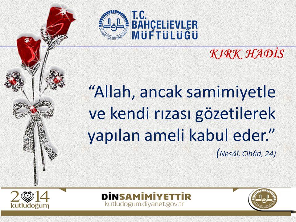 """""""Allah, ancak samimiyetle ve kendi rızası gözetilerek yapılan ameli kabul eder."""" ( Nesâî, Cihâd, 24) KIRK HADİS"""