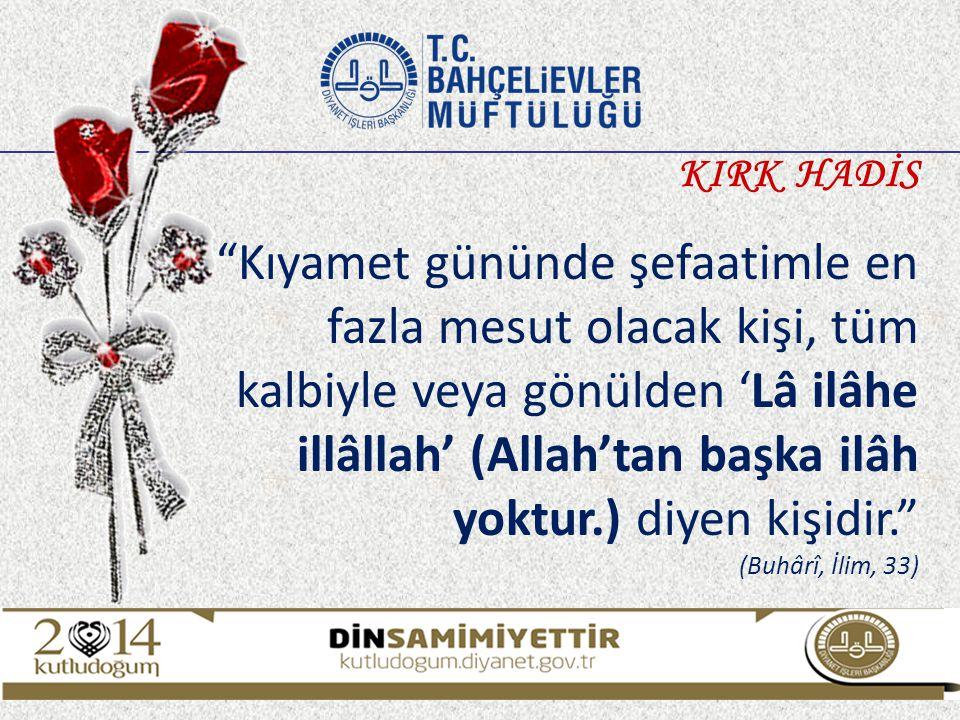 """""""Kıyamet gününde şefaatimle en fazla mesut olacak kişi, tüm kalbiyle veya gönülden 'Lâ ilâhe illâllah' (Allah'tan başka ilâh yoktur.) diyen kişidir."""""""