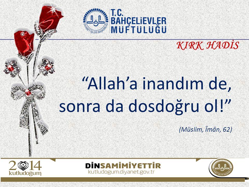 Allah'a inandım de, sonra da dosdoğru ol! (Müslim, Îmân, 62) KIRK HADİS