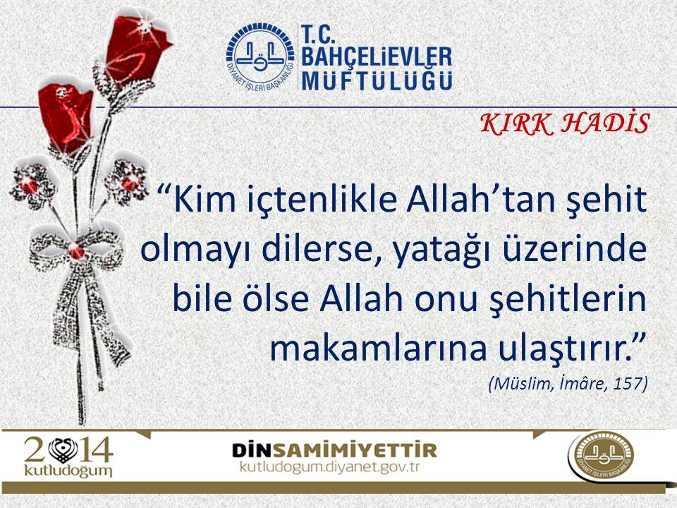 """""""Kim içtenlikle Allah'tan şehit olmayı dilerse, yatağı üzerinde bile ölse Allah onu şehitlerin makamlarına ulaştırır."""" (Müslim, İmâre, 157) KIRK HADİS"""