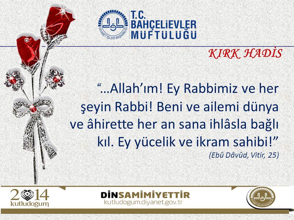 """"""" …Allah'ım! Ey Rabbimiz ve her şeyin Rabbi! Beni ve ailemi dünya ve âhirette her an sana ihlâsla bağlı kıl. Ey yücelik ve ikram sahibi!"""" (Ebû Dâvûd,"""