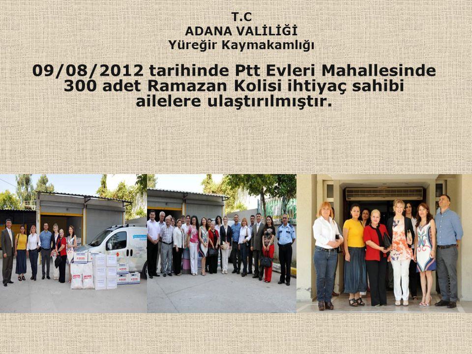 09/08/2012 tarihinde Ptt Evleri Mahallesinde 300 adet Ramazan Kolisi ihtiyaç sahibi ailelere ulaştırılmıştır. T.C ADANA VALİLİĞİ Yüreğir Kaymakamlığı