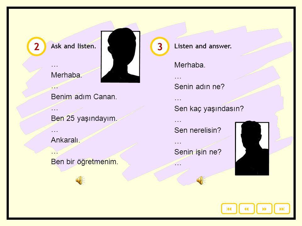 Click to read the dialogue. Then listen. 1  Merhaba. Benim adım Canan. Senin adın ne? Sen kaç yaşındasın? Sen nerelisin? Senin işin ne? Merhaba. Be
