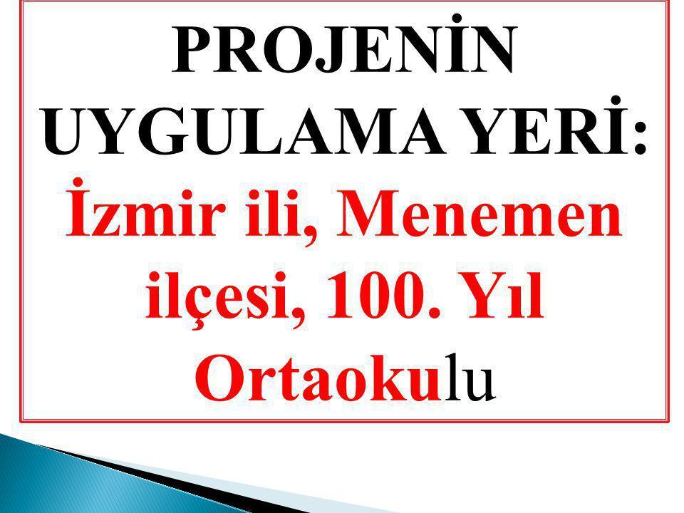PROJENİN UYGULAMA YERİ: İzmir ili, Menemen ilçesi, 100. Yıl Ortaokulu
