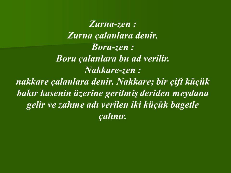Zurna-zen : Zurna çalanlara denir. Boru-zen : Boru çalanlara bu ad verilir. Nakkare-zen : nakkare çalanlara denir. Nakkare; bir çift küçük bakır kasen