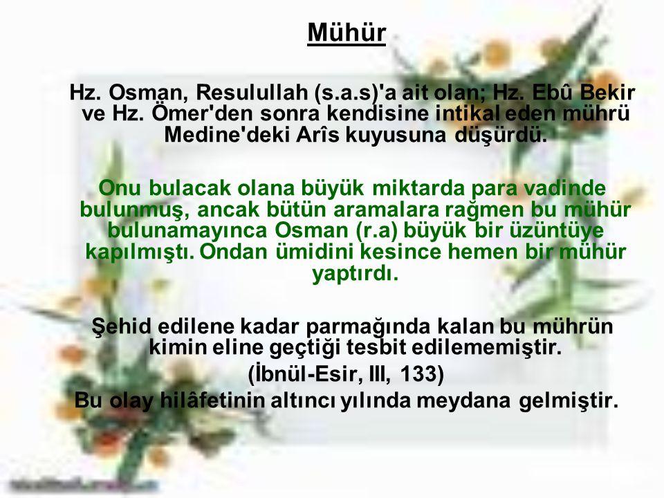 Mühür Hz. Osman, Resulullah (s.a.s)'a ait olan; Hz. Ebû Bekir ve Hz. Ömer'den sonra kendisine intikal eden mührü Medine'deki Arîs kuyusuna düşürdü. On