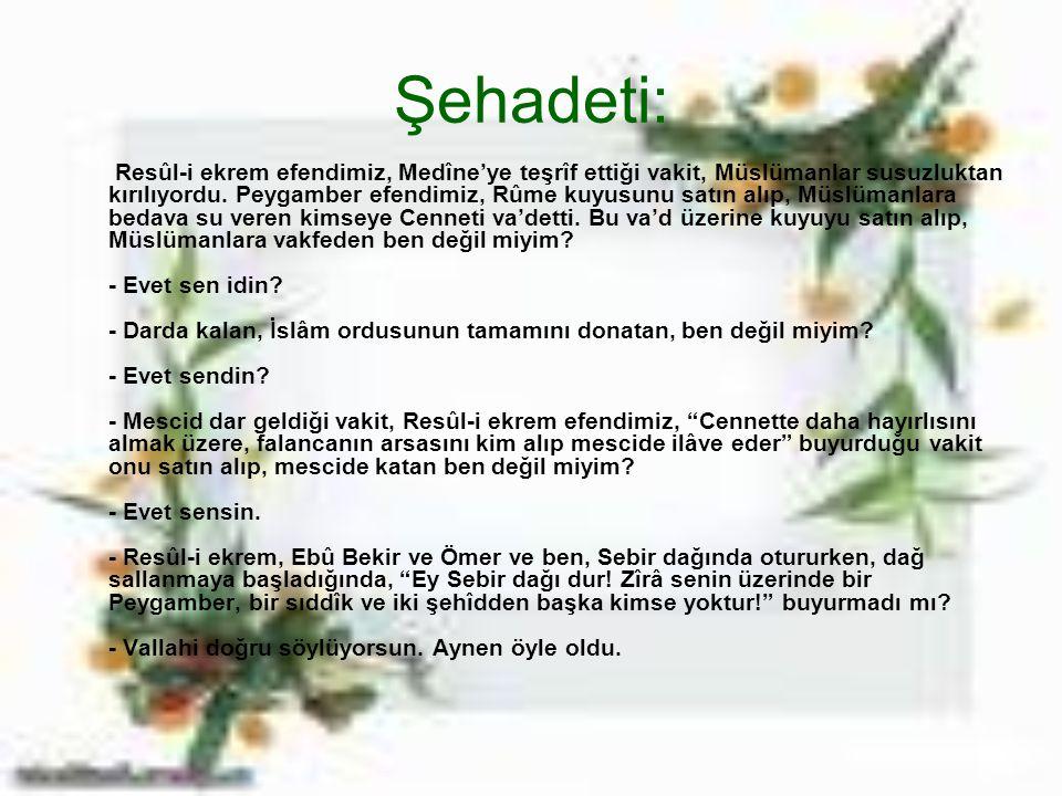 Şehadeti: Resûl-i ekrem efendimiz, Medîne'ye teşrîf ettiği vakit, Müslümanlar susuzluktan kırılıyordu. Peygamber efendimiz, Rûme kuyusunu satın alıp,