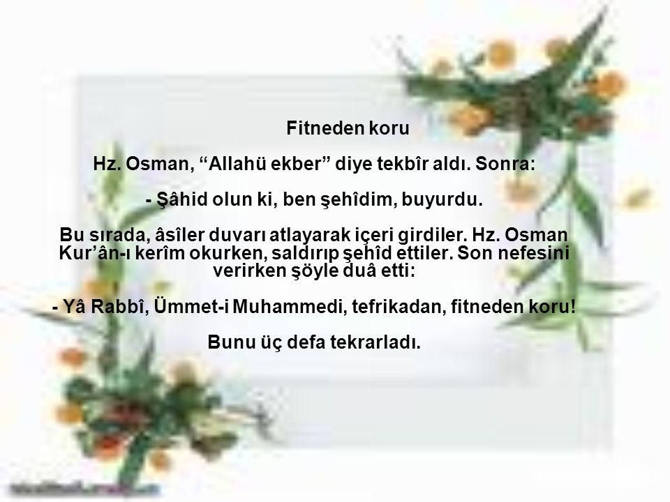 """Fitneden koru Hz. Osman, """"Allahü ekber"""" diye tekbîr aldı. Sonra: - Şâhid olun ki, ben şehîdim, buyurdu. Bu sırada, âsîler duvarı atlayarak içeri girdi"""