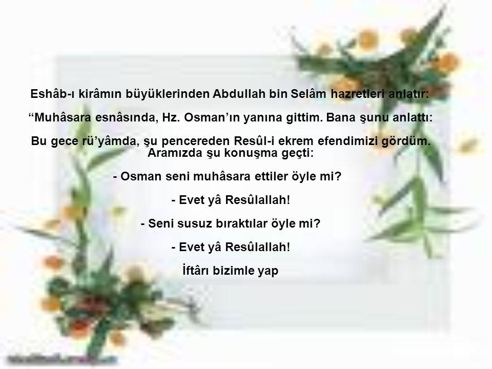 """Eshâb-ı kirâmın büyüklerinden Abdullah bin Selâm hazretleri anlatır: """"Muhâsara esnâsında, Hz. Osman'ın yanına gittim. Bana şunu anlattı: Bu gece rü'yâ"""
