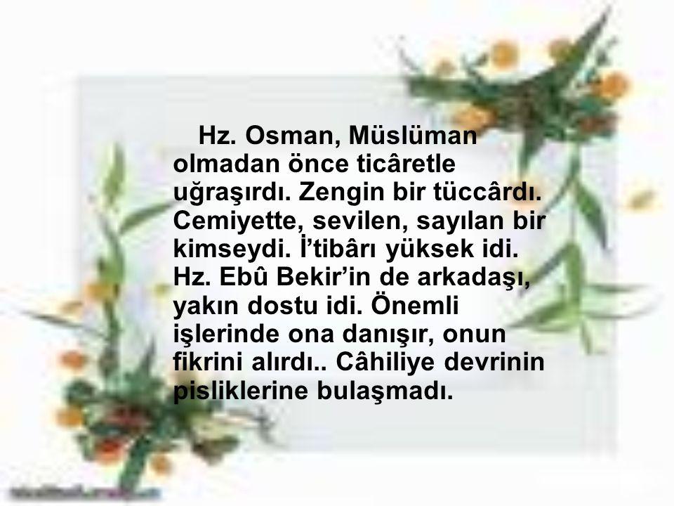 Hz. Osman, Müslüman olmadan önce ticâretle uğraşırdı. Zengin bir tüccârdı. Cemiyette, sevilen, sayılan bir kimseydi. İ'tibârı yüksek idi. Hz. Ebû Beki