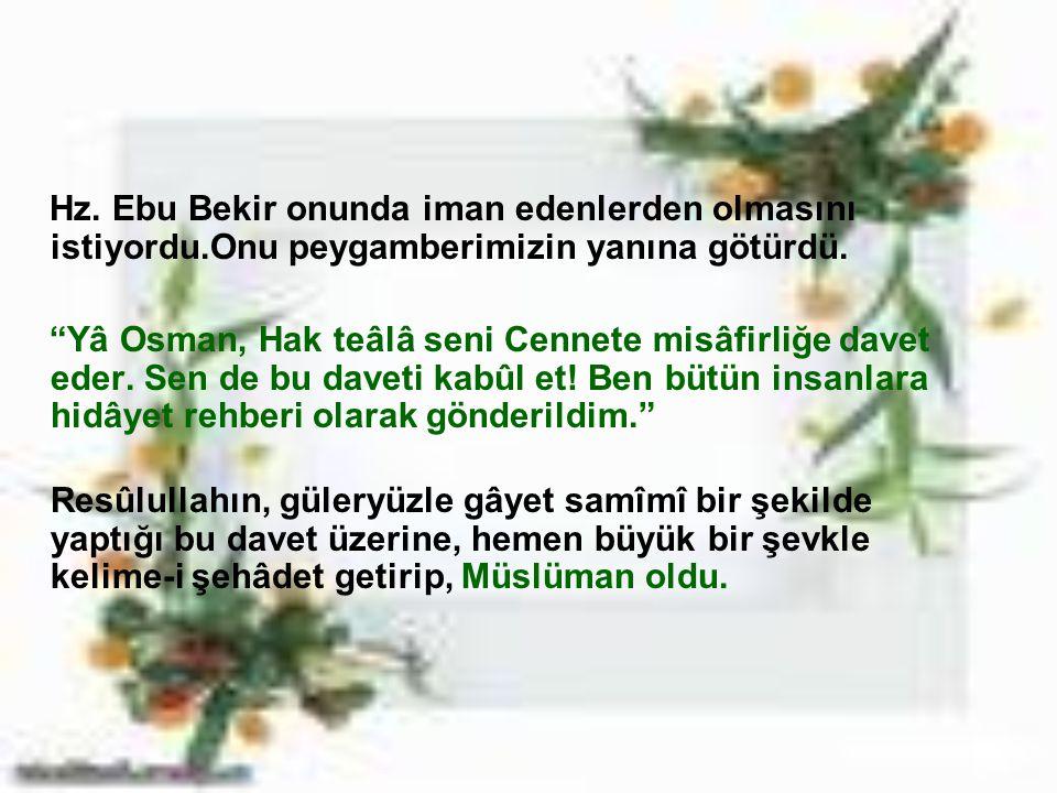 """Hz. Ebu Bekir onunda iman edenlerden olmasını istiyordu.Onu peygamberimizin yanına götürdü. """"Yâ Osman, Hak teâlâ seni Cennete misâfirliğe davet eder."""