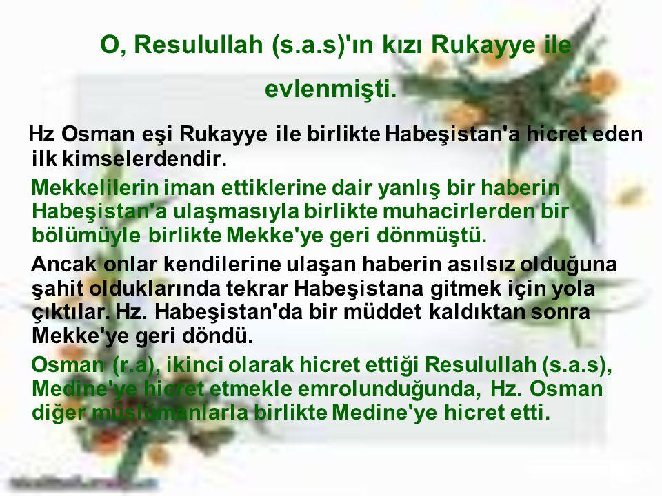 O, Resulullah (s.a.s)'ın kızı Rukayye ile evlenmişti. Hz Osman eşi Rukayye ile birlikte Habeşistan'a hicret eden ilk kimselerdendir. Mekkelilerin iman