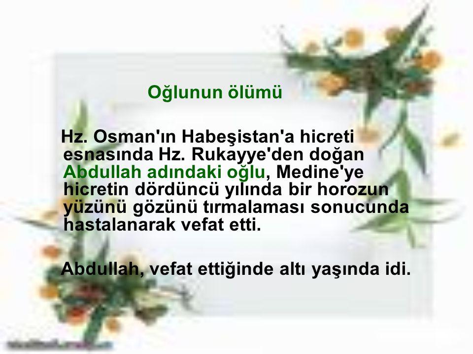 Oğlunun ölümü Hz. Osman'ın Habeşistan'a hicreti esnasında Hz. Rukayye'den doğan Abdullah adındaki oğlu, Medine'ye hicretin dördüncü yılında bir horozu