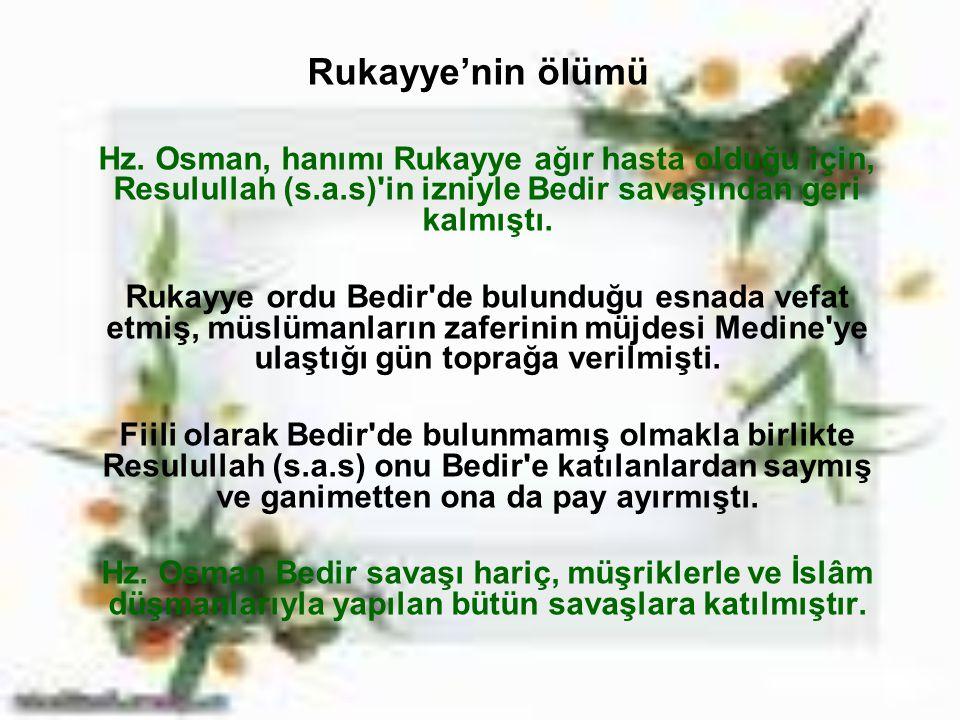 Rukayye'nin ölümü Hz. Osman, hanımı Rukayye ağır hasta olduğu için, Resulullah (s.a.s)'in izniyle Bedir savaşından geri kalmıştı. Rukayye ordu Bedir'd