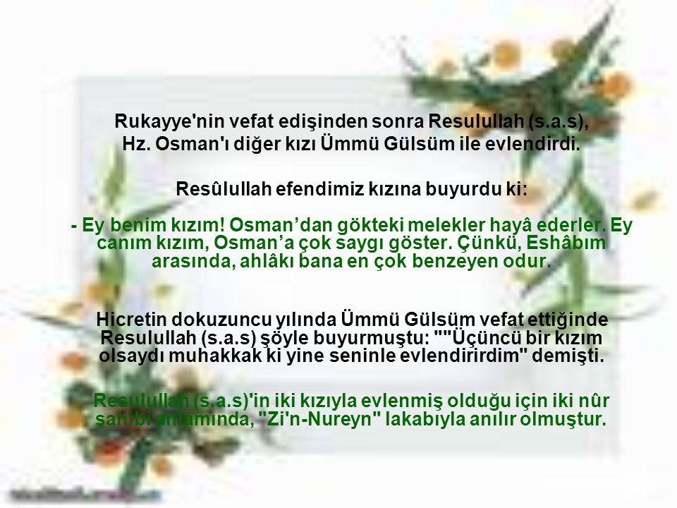 Rukayye'nin vefat edişinden sonra Resulullah (s.a.s), Hz. Osman'ı diğer kızı Ümmü Gülsüm ile evlendirdi. Resûlullah efendimiz kızına buyurdu ki: - Ey