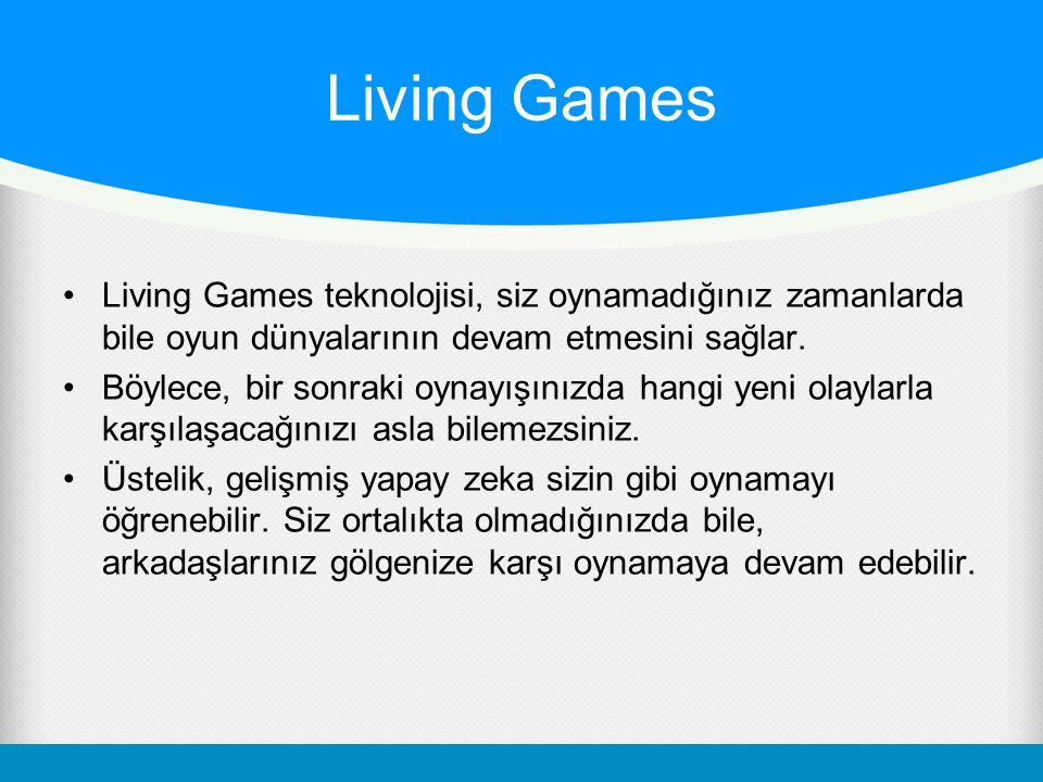 Living Games Living Games teknolojisi, siz oynamadığınız zamanlarda bile oyun dünyalarının devam etmesini sağlar. Böylece, bir sonraki oynayışınızda h
