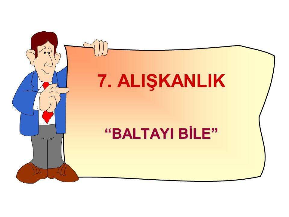 """7. ALIŞKANLIK """"BALTAYI BİLE"""""""
