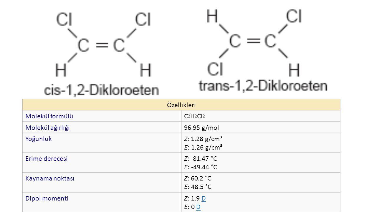 Özellikleri Molekül formülüC 2 H 2 Cl 2 Molekül ağırlığı96.95 g/mol YoğunlukZ: 1.28 g/cm³ E: 1.26 g/cm³ Erime derecesiZ: -81.47 °C E: -49.44 °C Kaynama noktasıZ: 60.2 °C E: 48.5 °C Dipol momentiZ: 1.9 D E: 0 DD