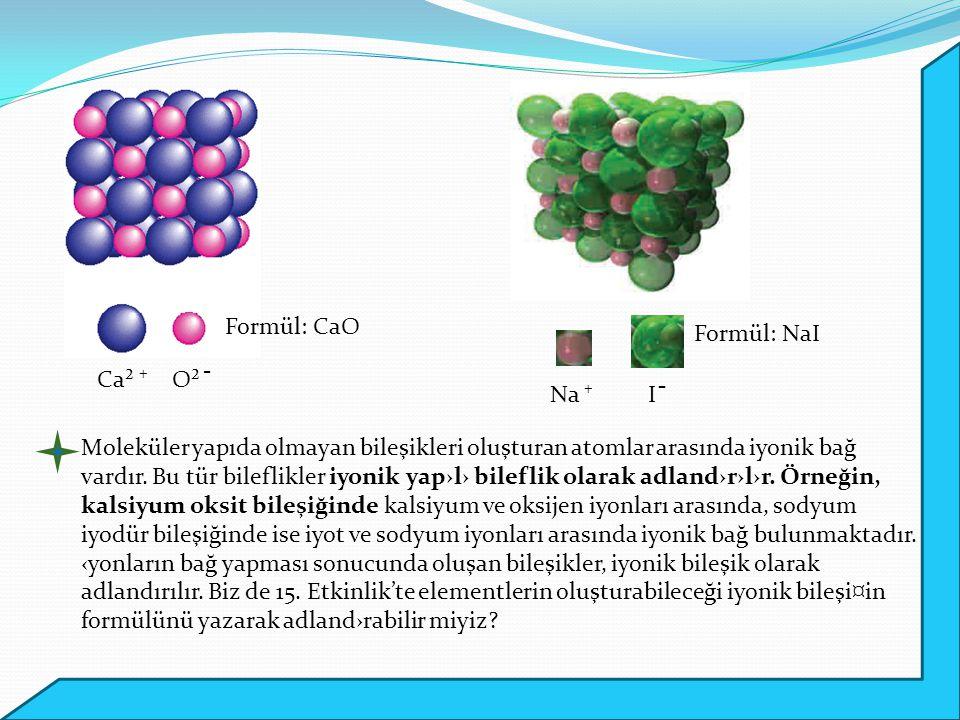 Ca² ⁺O² ̄ Na ⁺I ̄ Formül: CaO Formül: NaI Moleküler yapıda olmayan bileşikleri oluşturan atomlar arasında iyonik bağ vardır. Bu tür bileflikler iyonik