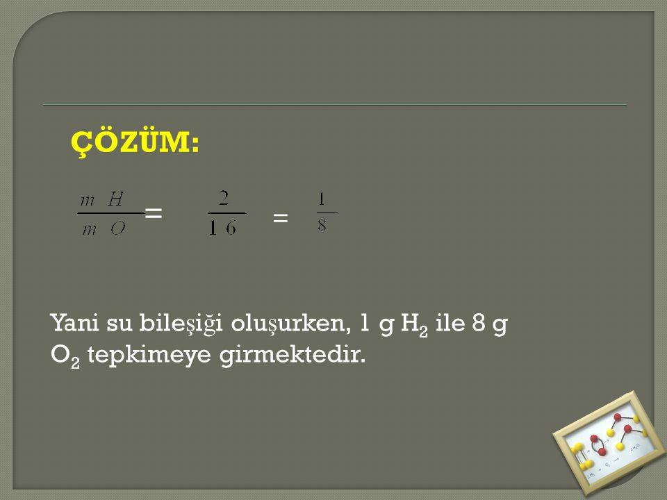 ÇÖZÜM: = = Yani su bile ş i ğ i olu ş urken, 1 g H 2 ile 8 g O 2 tepkimeye girmektedir.