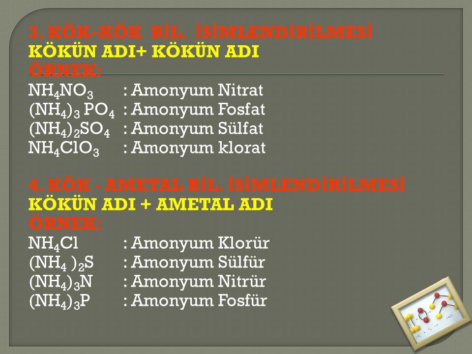 3. KÖK–KÖK B İ L. İ S İ MLEND İ R İ LMES İ KÖKÜN ADI+ KÖKÜN ADI ÖRNEK: NH 4 NO 3 : Amonyum Nitrat (NH 4 ) 3 PO 4 : Amonyum Fosfat (NH 4 ) 2 SO 4 : Amo