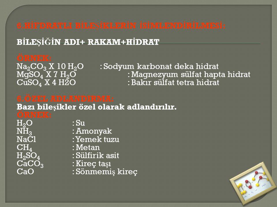 6.H İ FDRATLI B İ LE Şİ KLER İ N İ S İ MLEND İ R İ LMES İ : B İ LE ŞİĞİ N ADI+ RAKAM+H İ DRAT ÖRNEK: Na 2 CO 3 X 10 H 2 O: Sodyum karbonat deka hidrat