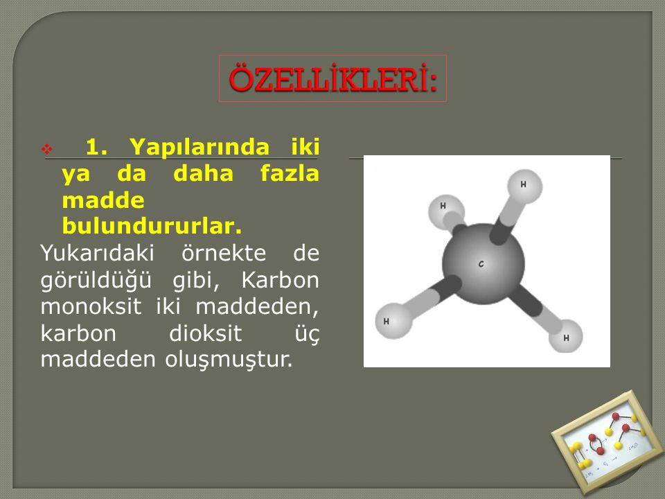  1. Yapılarında iki ya da daha fazla madde bulundururlar. Yukarıdaki örnekte de görüldüğü gibi, Karbon monoksit iki maddeden, karbon dioksit üç madde