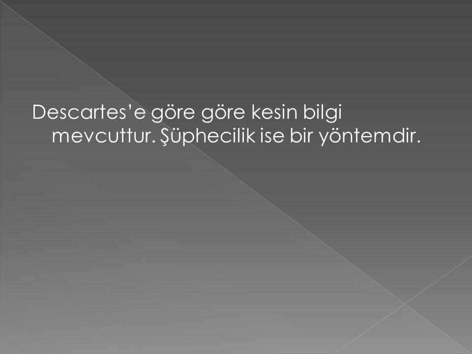 Descartes'e göre göre kesin bilgi mevcuttur. Şüphecilik ise bir yöntemdir.