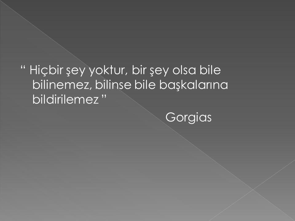 """"""" Hiçbir şey yoktur, bir şey olsa bile bilinemez, bilinse bile başkalarına bildirilemez """" Gorgias"""