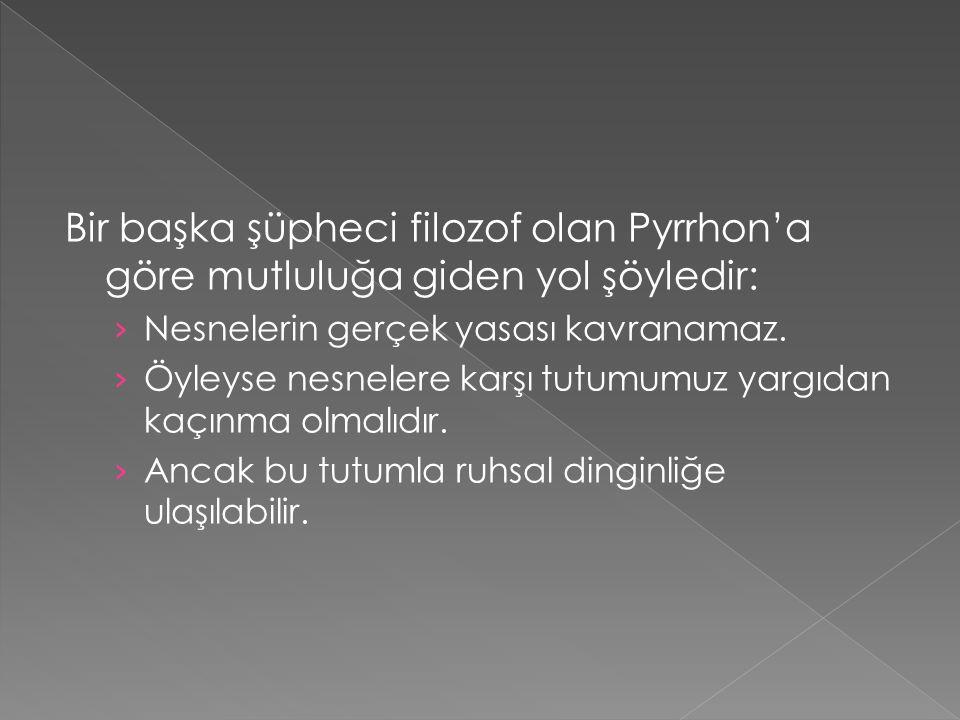Bir başka şüpheci filozof olan Pyrrhon'a göre mutluluğa giden yol şöyledir: › Nesnelerin gerçek yasası kavranamaz. › Öyleyse nesnelere karşı tutumumuz