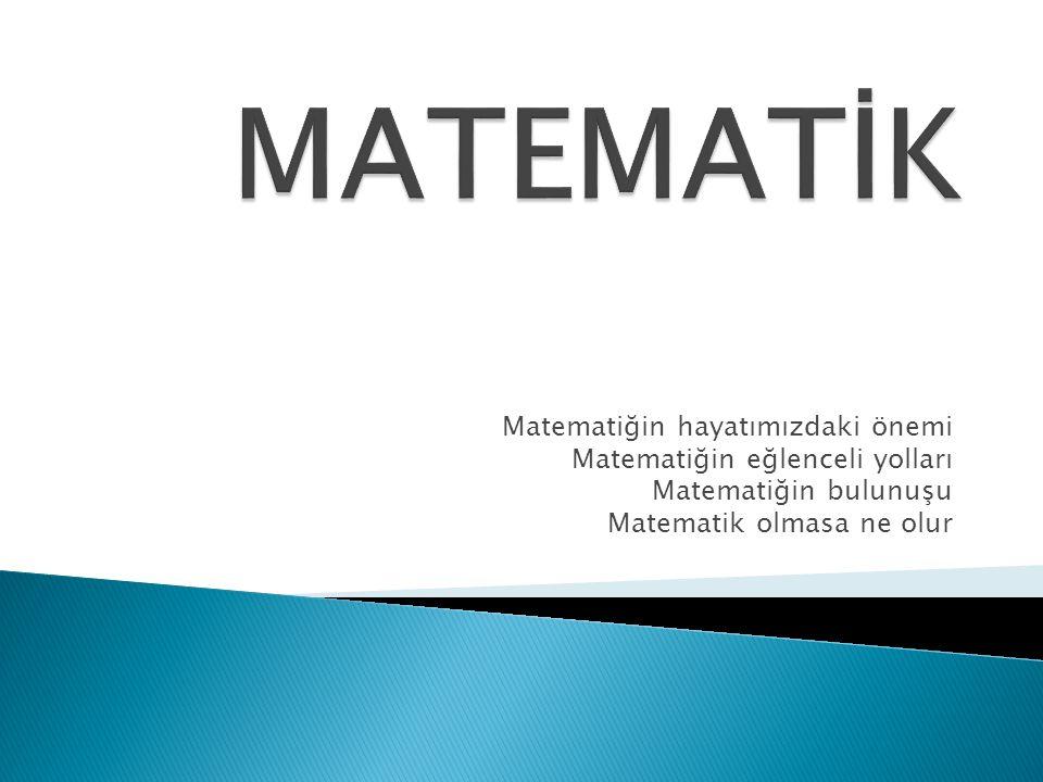Matematiğin hayatımızdaki önemi Matematiğin eğlenceli yolları Matematiğin bulunuşu Matematik olmasa ne olur