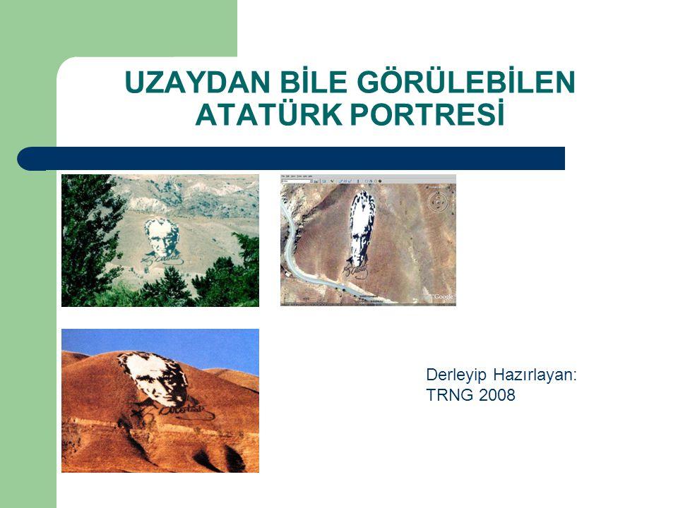 UZAYDAN BİLE GÖRÜLEBİLEN ATATÜRK PORTRESİ Derleyip Hazırlayan: TRNG 2008