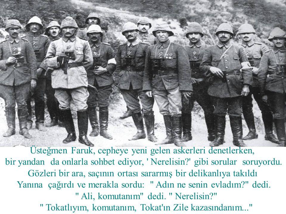 Üsteğmen Faruk, cepheye yeni gelen askerleri denetlerken, bir yandan da onlarla sohbet ediyor, Nerelisin? gibi sorular soruyordu.