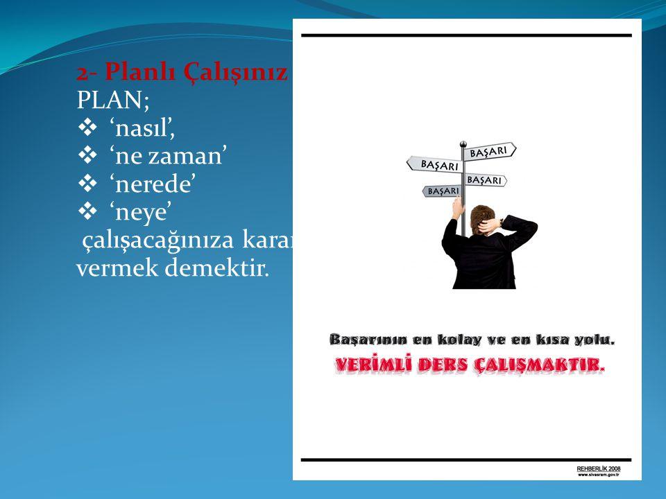 2- Planlı Çalışınız PLAN;  'nasıl',  'ne zaman'  'nerede'  'neye' çalışacağınıza karar vermek demektir.
