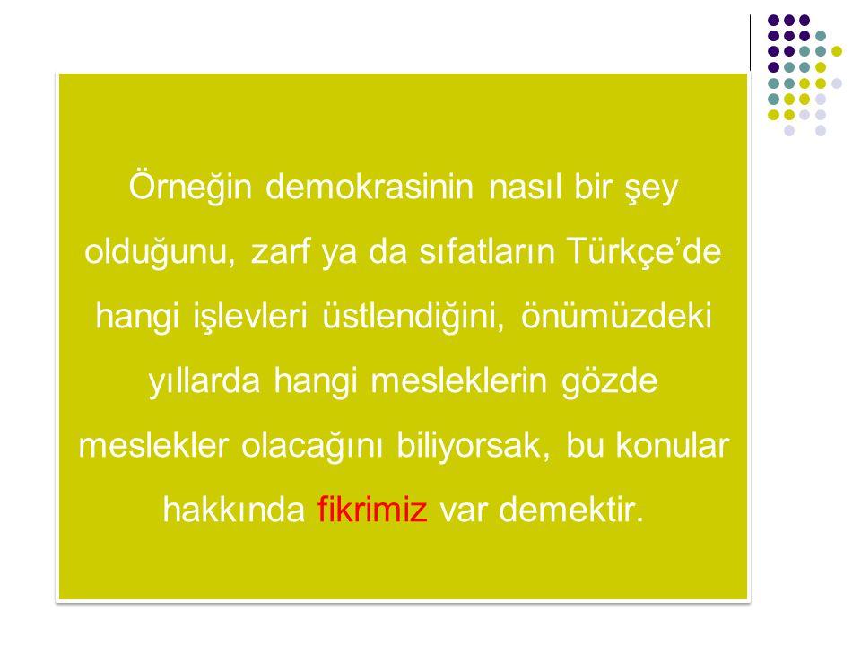 Örneğin demokrasinin nasıl bir şey olduğunu, zarf ya da sıfatların Türkçe'de hangi işlevleri üstlendiğini, önümüzdeki yıllarda hangi mesleklerin gözde meslekler olacağını biliyorsak, bu konular hakkında fikrimiz var demektir.