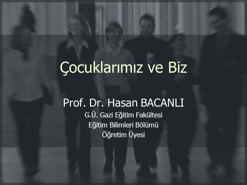 Çocuklarımız ve Biz Prof. Dr. Hasan BACANLI G.Ü. Gazi Eğitim Fakültesi Eğitim Bilimleri Bölümü Öğretim Üyesi