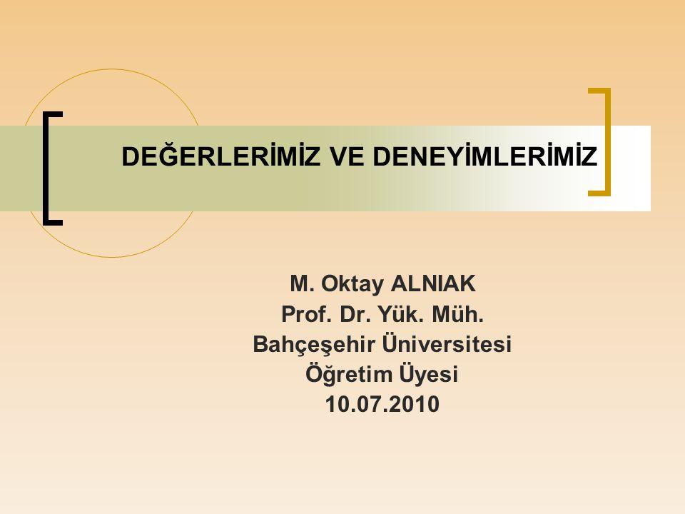 DEĞERLERİMİZ VE DENEYİMLERİMİZ M. Oktay ALNIAK Prof. Dr. Yük. Müh. Bahçeşehir Üniversitesi Öğretim Üyesi 10.07.2010