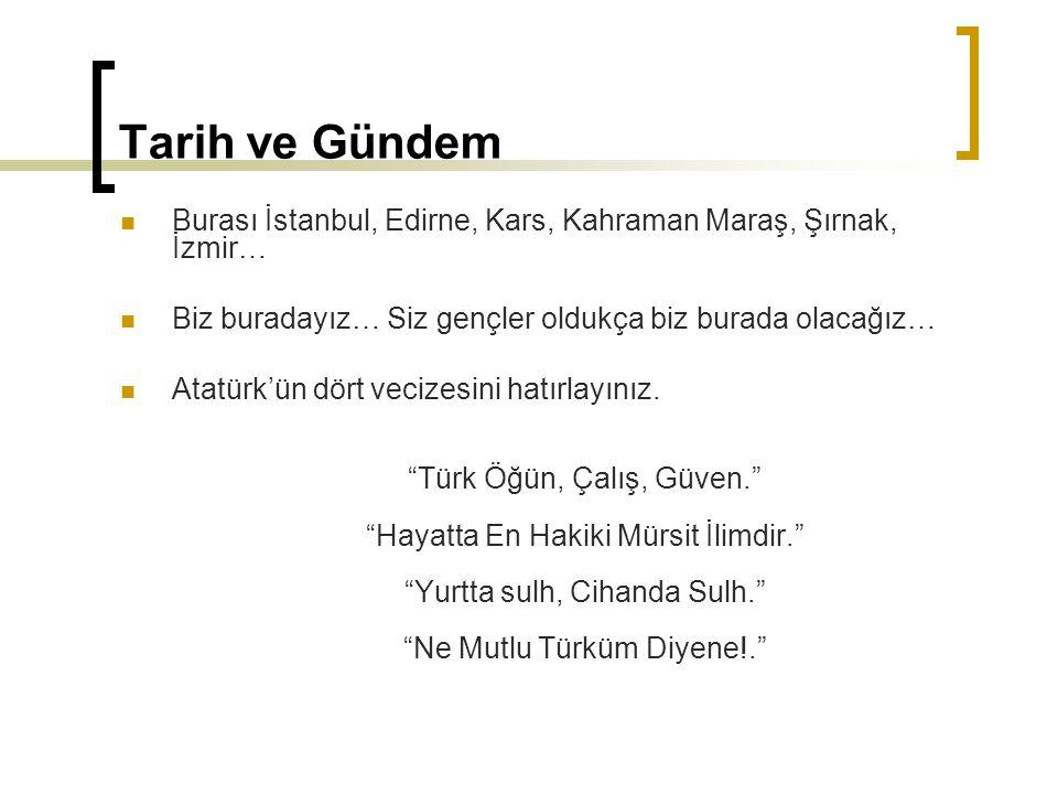 Tarih ve Gündem Burası İstanbul, Edirne, Kars, Kahraman Maraş, Şırnak, İzmir… Biz buradayız… Siz gençler oldukça biz burada olacağız… Atatürk'ün dört