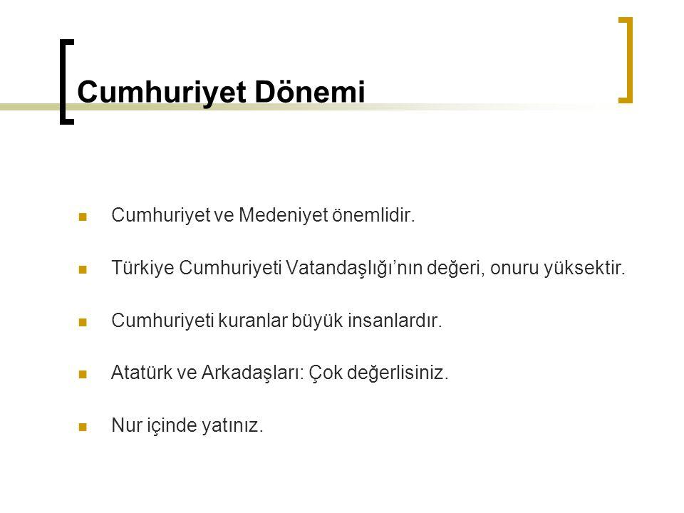 Cumhuriyet Dönemi Cumhuriyet ve Medeniyet önemlidir. Türkiye Cumhuriyeti Vatandaşlığı'nın değeri, onuru yüksektir. Cumhuriyeti kuranlar büyük insanlar