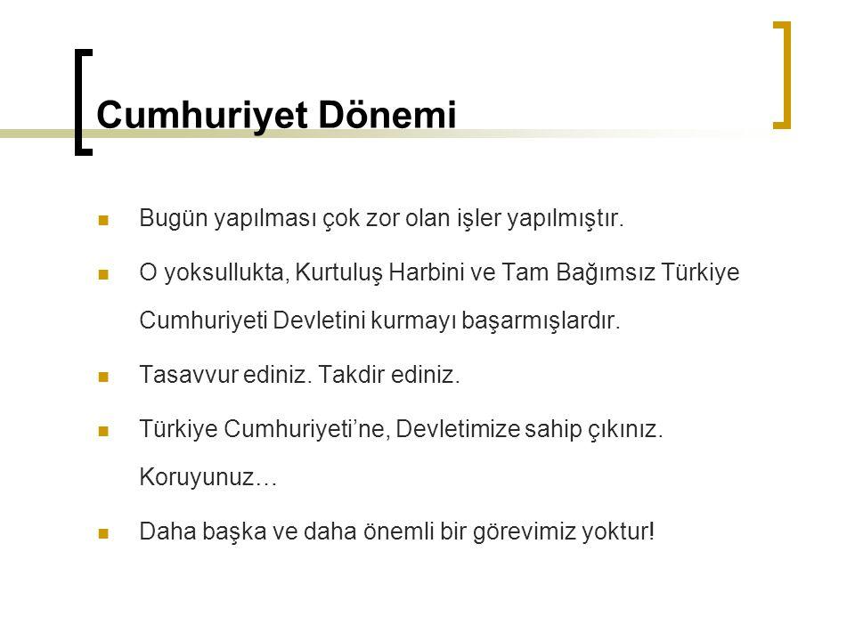 Cumhuriyet Dönemi Bugün yapılması çok zor olan işler yapılmıştır. O yoksullukta, Kurtuluş Harbini ve Tam Bağımsız Türkiye Cumhuriyeti Devletini kurmay