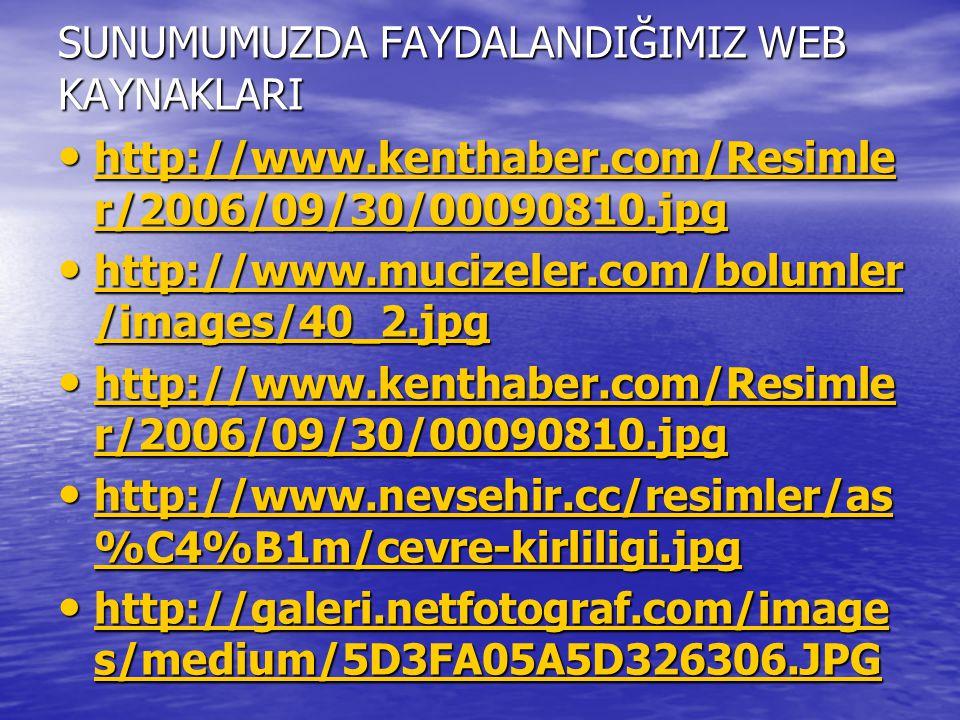 SUNUMUMUZDA FAYDALANDIĞIMIZ WEB KAYNAKLARI http://www.kenthaber.com/Resimle r/2006/09/30/00090810.jpg http://www.kenthaber.com/Resimle r/2006/09/30/00090810.jpg http://www.kenthaber.com/Resimle r/2006/09/30/00090810.jpg http://www.kenthaber.com/Resimle r/2006/09/30/00090810.jpg http://www.mucizeler.com/bolumler /images/40_2.jpg http://www.mucizeler.com/bolumler /images/40_2.jpg http://www.mucizeler.com/bolumler /images/40_2.jpg http://www.mucizeler.com/bolumler /images/40_2.jpg http://www.kenthaber.com/Resimle r/2006/09/30/00090810.jpg http://www.kenthaber.com/Resimle r/2006/09/30/00090810.jpg http://www.kenthaber.com/Resimle r/2006/09/30/00090810.jpg http://www.kenthaber.com/Resimle r/2006/09/30/00090810.jpg http://www.nevsehir.cc/resimler/as %C4%B1m/cevre-kirliligi.jpg http://www.nevsehir.cc/resimler/as %C4%B1m/cevre-kirliligi.jpg http://www.nevsehir.cc/resimler/as %C4%B1m/cevre-kirliligi.jpg http://www.nevsehir.cc/resimler/as %C4%B1m/cevre-kirliligi.jpg http://galeri.netfotograf.com/image s/medium/5D3FA05A5D326306.JPG http://galeri.netfotograf.com/image s/medium/5D3FA05A5D326306.JPG http://galeri.netfotograf.com/image s/medium/5D3FA05A5D326306.JPG http://galeri.netfotograf.com/image s/medium/5D3FA05A5D326306.JPG
