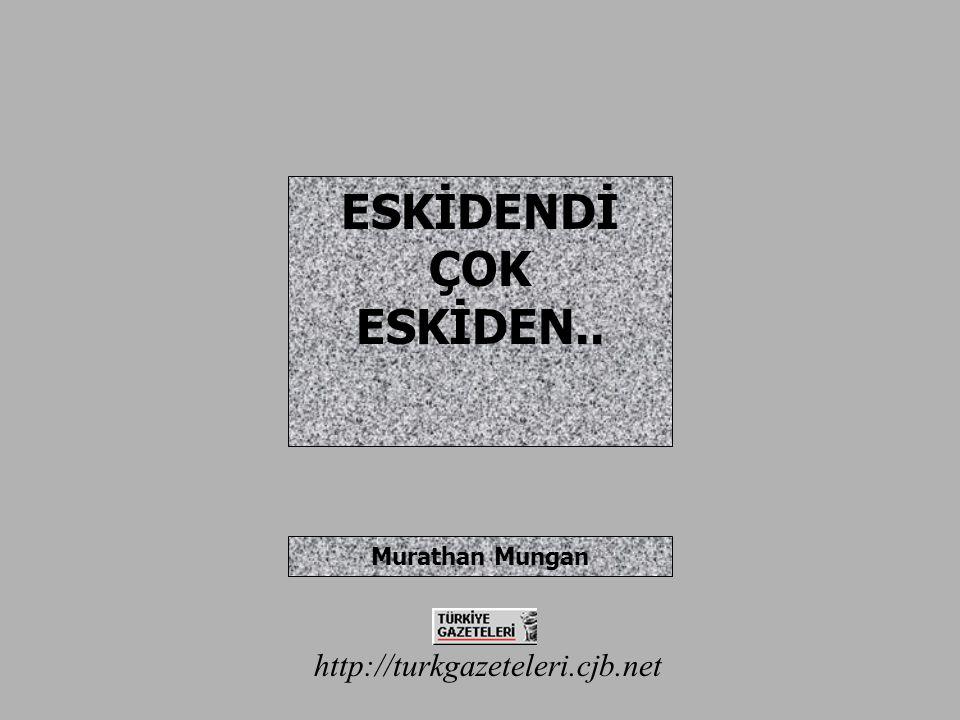 http://turkgazeteleri.cjb.net ESKİDENDİ ÇOK ESKİDEN.. Murathan Mungan