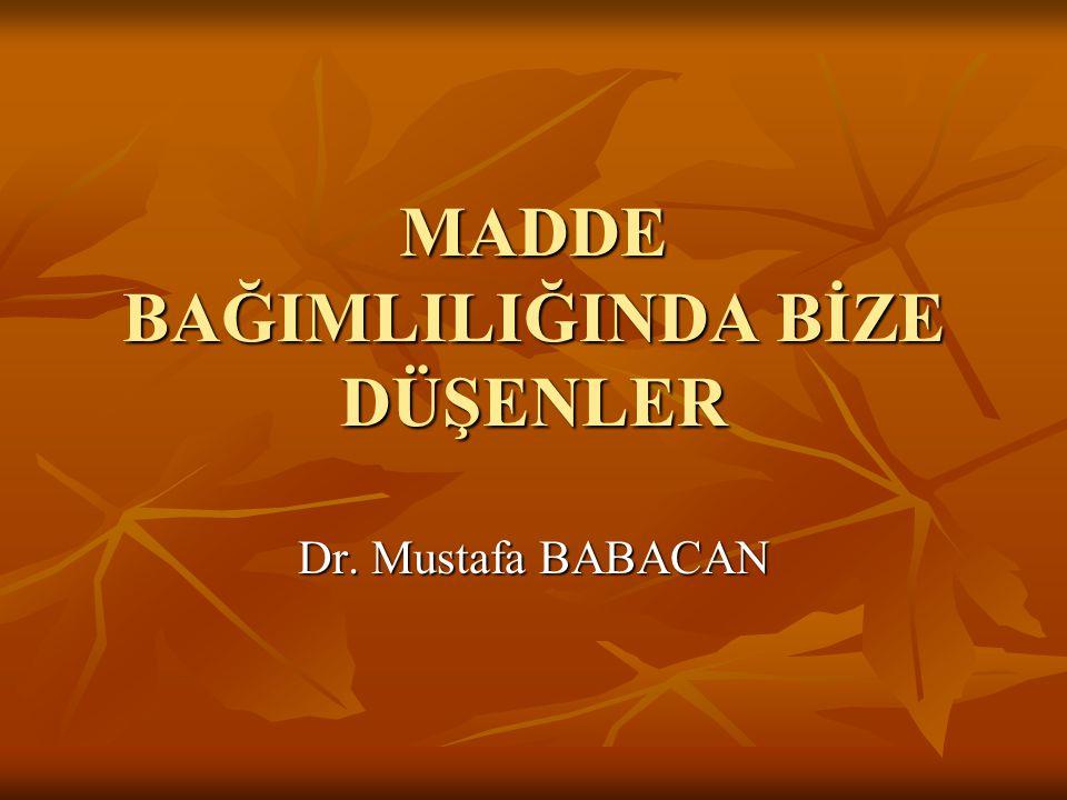 MADDE BAĞIMLILIĞINDA BİZE DÜŞENLER Dr. Mustafa BABACAN
